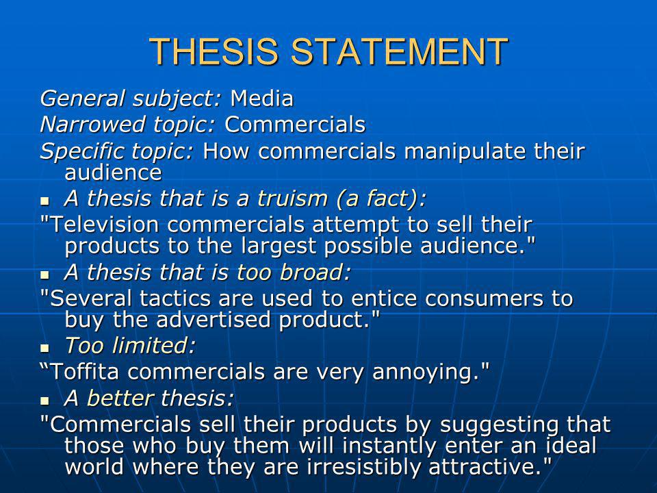 THESIS STATEMENT General subject: Media Narrowed topic: Commercials Specific topic: How commercials manipulate their audience A thesis that is a truism (a fact): A thesis that is a truism (a fact): Television commercials attempt to sell their products to the largest possible audience. A thesis that is too broad: A thesis that is too broad: Several tactics are used to entice consumers to buy the advertised product. Too limited: Too limited: Toffita commercials are very annoying. Toffita commercials are very annoying. A better thesis: A better thesis: Commercials sell their products by suggesting that those who buy them will instantly enter an ideal world where they are irresistibly attractive.
