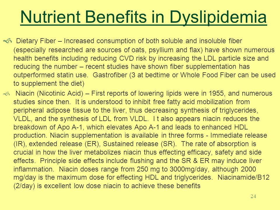 24 Nutrient Benefits in Dyslipidemia Dietary Fiber – Increased consumption of both soluble and insoluble fiber (especially researched are sources of oats, psyllium and flax) have shown numerous health benefits including reducing CVD risk by increasing the LDL particle size and reducing the number – recent studies have shown fiber supplementation has outperformed statin use.