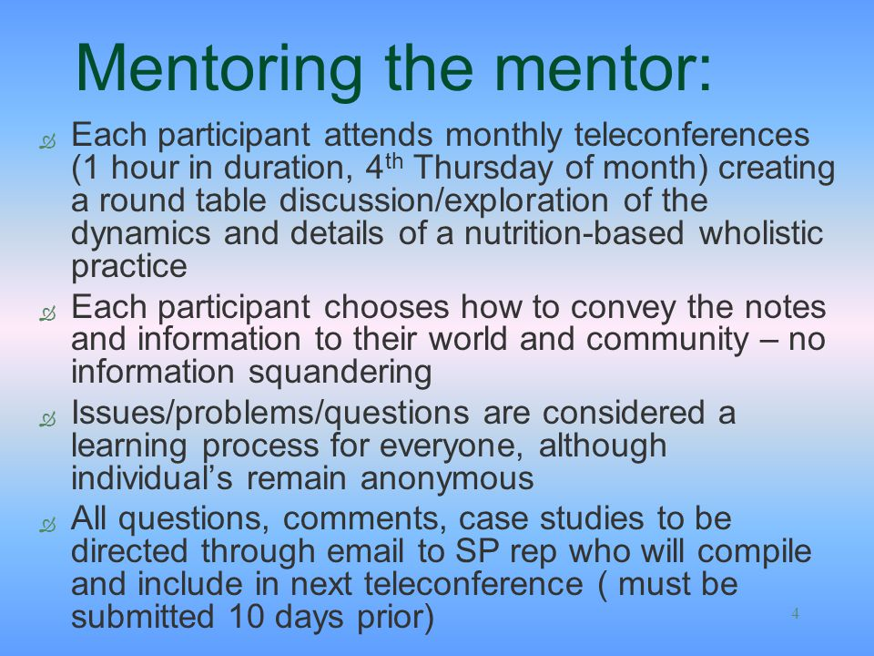 4 Mentoring the mentor: Ò Each participant attends monthly teleconferences (1 hour in duration, 4 th Thursday of month) creating a round table discussion/exploration of the dynamics and details of a nutrition-based wholistic practice Ò Each participant chooses how to convey the notes and information to their world and community – no information squandering Ò Issues/problems/questions are considered a learning process for everyone, although individuals remain anonymous Ò All questions, comments, case studies to be directed through email to SP rep who will compile and include in next teleconference ( must be submitted 10 days prior)