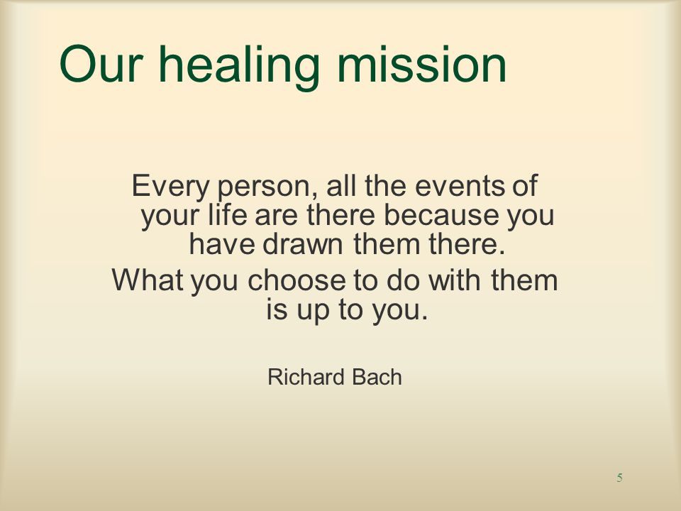 5 Our healing mission Every person, all the events of your life are there because you have drawn them there.