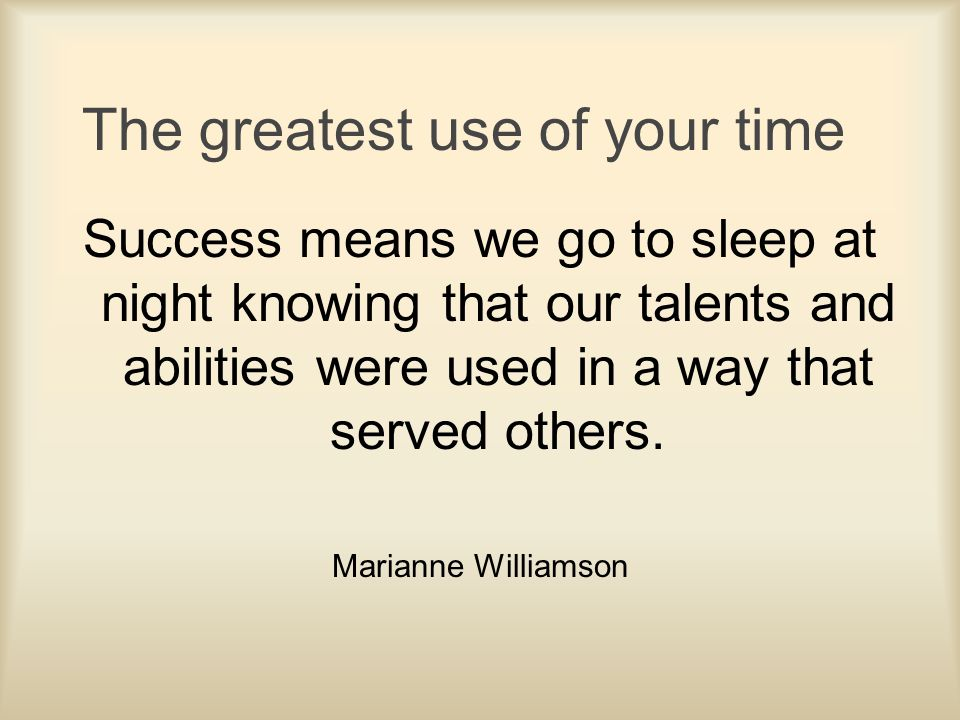 The greatest use of your time Success means we go to sleep at night knowing that our talents and abilities were used in a way that served others. Mari