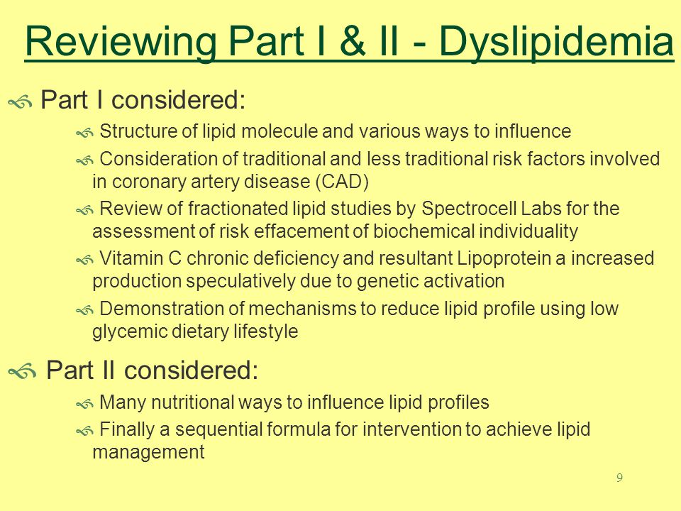 10 Managing Lipoprotein Dyslipidemia For decades the primary blood marker associated with cardiovascular disease has been cholesterol – total cholesterol at first then LDL and HDL, deemed bad and good cholesterol Additional risk factors have emerged including c- reactive protein as an indication of inflammation and homocysteine as measuring the attachment potential to the wall of the artery Although lifetime coronary heart disease mortality can be correlated to cholesterol, it does not predict CHD events in individuals as well as could be hoped