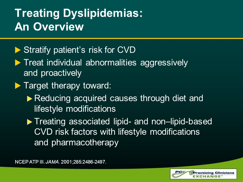 Treating Dyslipidemias: An Overview Stratify patients risk for CVD Treat individual abnormalities aggressively and proactively Target therapy toward: Reducing acquired causes through diet and lifestyle modifications Treating associated lipid- and non–lipid-based CVD risk factors with lifestyle modifications and pharmacotherapy NCEP ATP III.