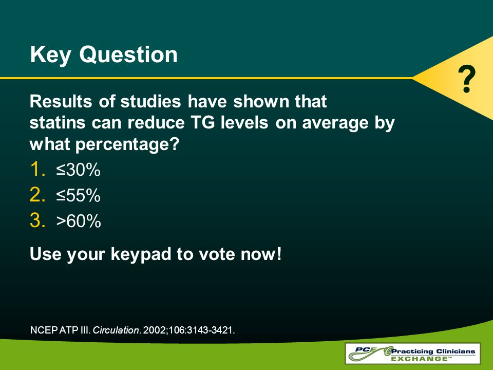 Key Question Results of studies have shown that statins can reduce TG levels on average by what percentage? 1.30% 2.55% 3. >60% Use your keypad to vot
