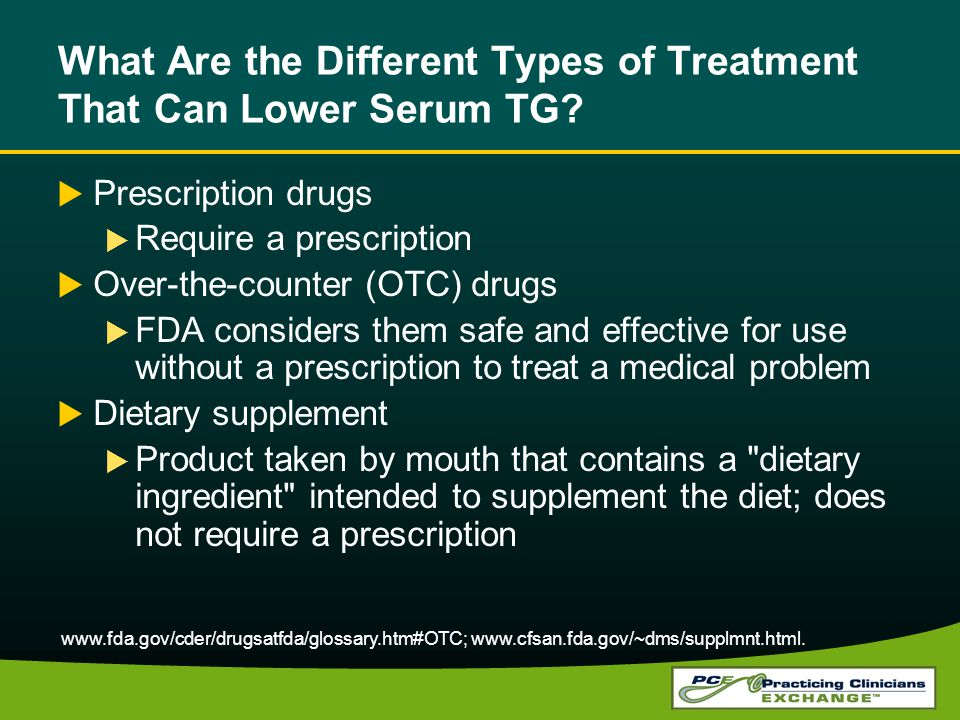 What Are the Different Types of Treatment That Can Lower Serum TG? Prescription drugs Require a prescription Over-the-counter (OTC) drugs FDA consider