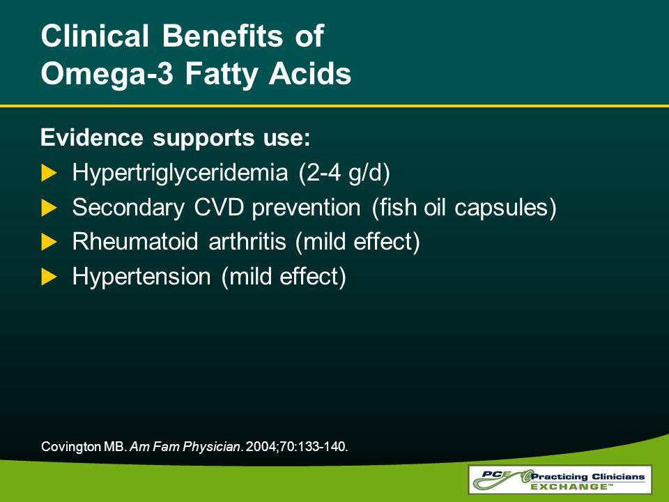 Clinical Benefits of Omega-3 Fatty Acids Evidence supports use: Hypertriglyceridemia (2-4 g/d) Secondary CVD prevention (fish oil capsules) Rheumatoid arthritis (mild effect) Hypertension (mild effect) Covington MB.