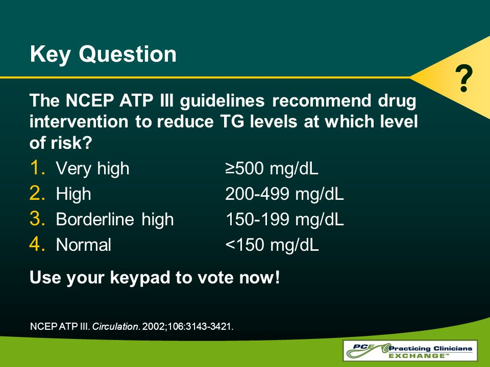 Key Question The NCEP ATP III guidelines recommend drug intervention to reduce TG levels at which level of risk? 1. Very high500 mg/dL 2. High200-499