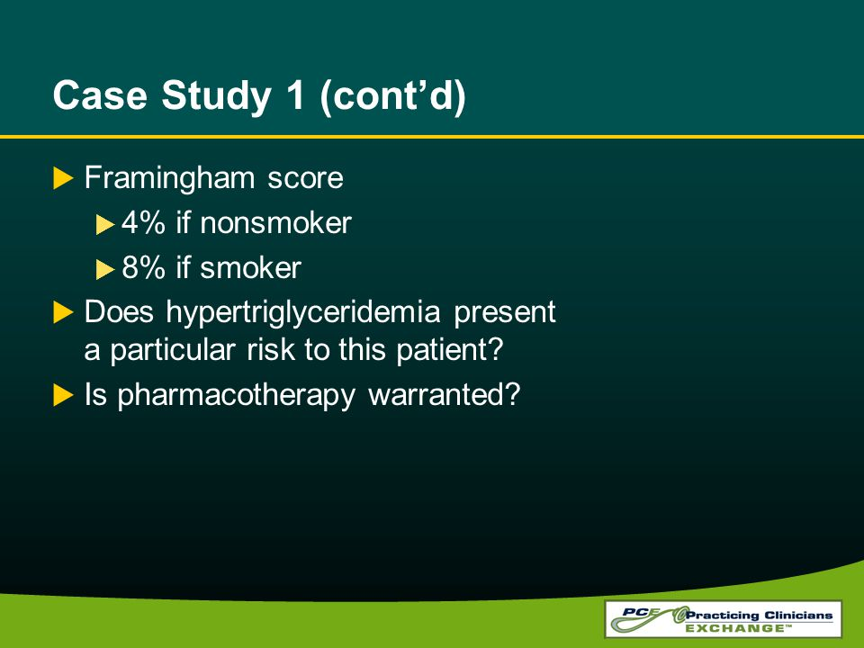 Case Study 1 (contd) Framingham score 4% if nonsmoker 8% if smoker Does hypertriglyceridemia present a particular risk to this patient.