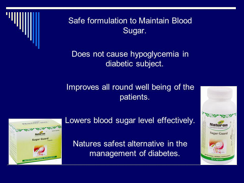 Safe formulation to Maintain Blood Sugar. Does not cause hypoglycemia in diabetic subject. Improves all round well being of the patients. Lowers blood