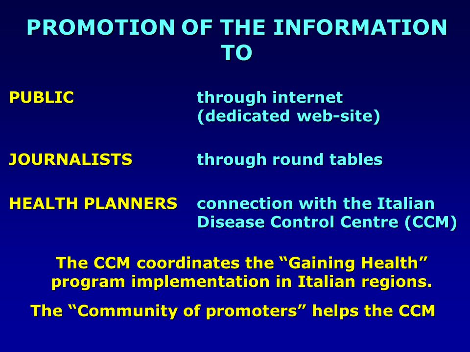 PUBLIC through internet (dedicated web-site) JOURNALISTS through round tables HEALTH PLANNERSconnection with the Italian Disease Control Centre (CCM) PROMOTION OF THE INFORMATION TO The CCM coordinates the Gaining Health program implementation in Italian regions.