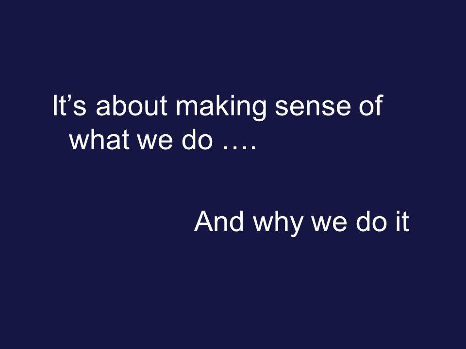 Its about making sense of what we do …. And why we do it