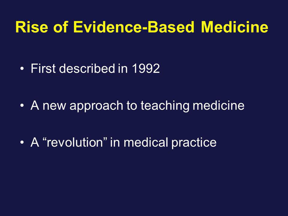 Rise of Evidence-Based Medicine First described in 1992 A new approach to teaching medicine A revolution in medical practice