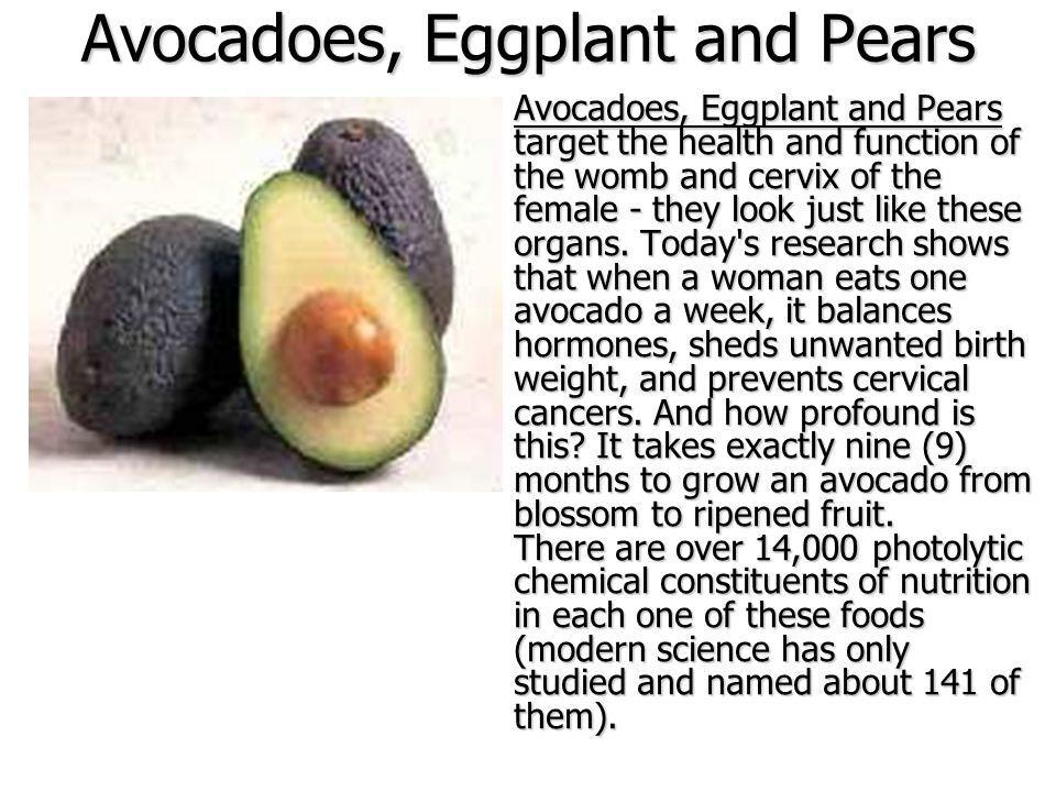 Avocadoes, Eggplant and Pears Avocadoes, Eggplant and Pears target the health and function of the womb and cervix of the female - they look just like these organs.