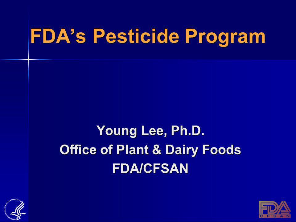 FDAs Pesticide Program Young Lee, Ph.D. Office of Plant & Dairy Foods FDA/CFSAN