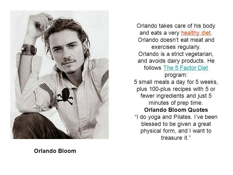 Orlando Bloom Orlando takes care of his body and eats a very healthy diet.