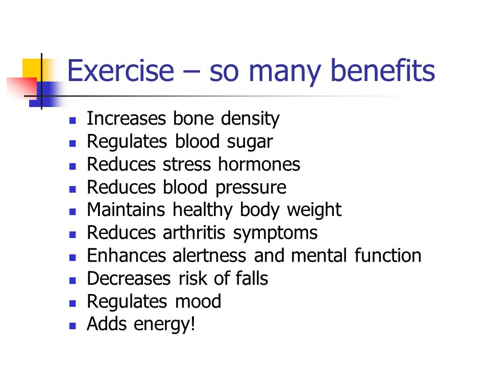 Exercise – so many benefits Increases bone density Regulates blood sugar Reduces stress hormones Reduces blood pressure Maintains healthy body weight Reduces arthritis symptoms Enhances alertness and mental function Decreases risk of falls Regulates mood Adds energy!