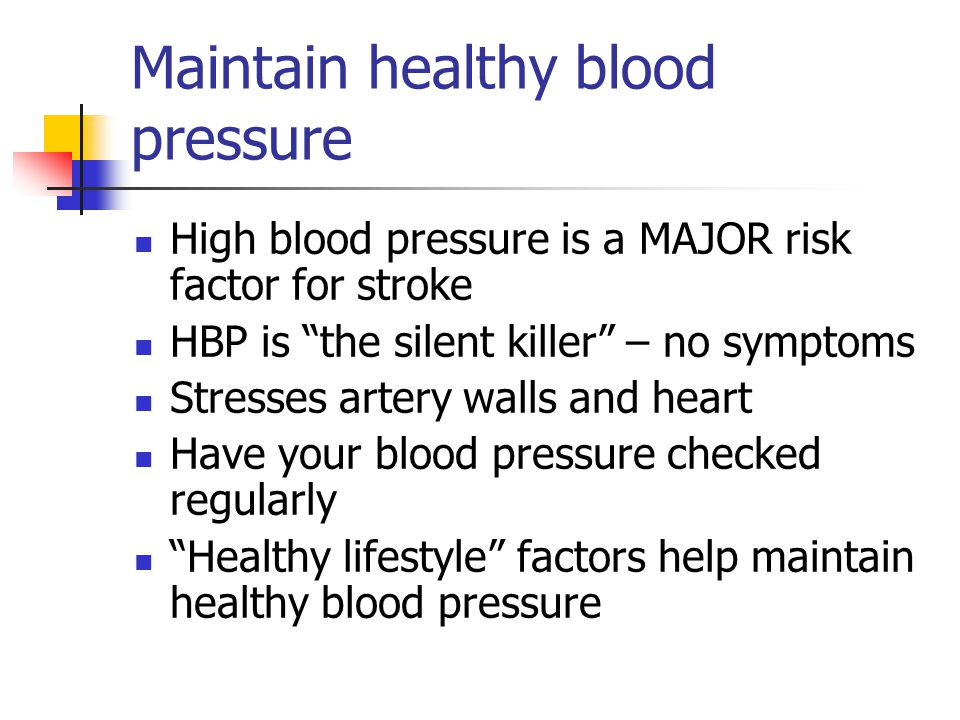 Maintain healthy blood pressure High blood pressure is a MAJOR risk factor for stroke HBP is the silent killer – no symptoms Stresses artery walls and heart Have your blood pressure checked regularly Healthy lifestyle factors help maintain healthy blood pressure
