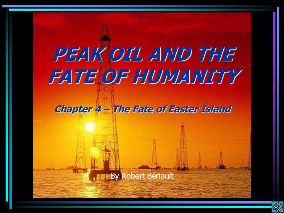 PEAK OIL AND THE FATE OF HUMANITY Chapter 4 – The Fate of Easter Island By Robert Bériault