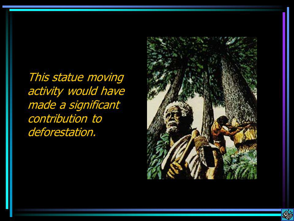 This statue moving activity would have made a significant contribution to deforestation.