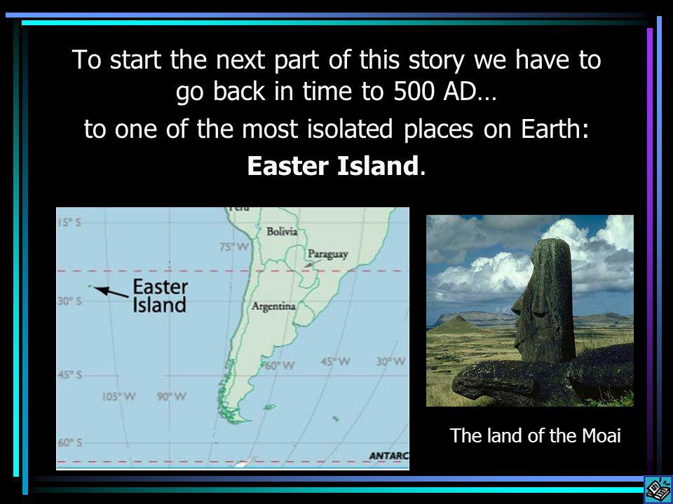 To start the next part of this story we have to go back in time to 500 AD… to one of the most isolated places on Earth: Easter Island.