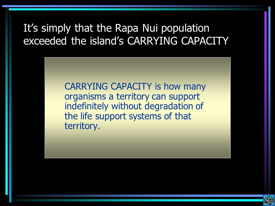 Its simply that the Rapa Nui population exceeded the islands CARRYING CAPACITY CARRYING CAPACITY is how many organisms a territory can support indefinitely without degradation of the life support systems of that territory.