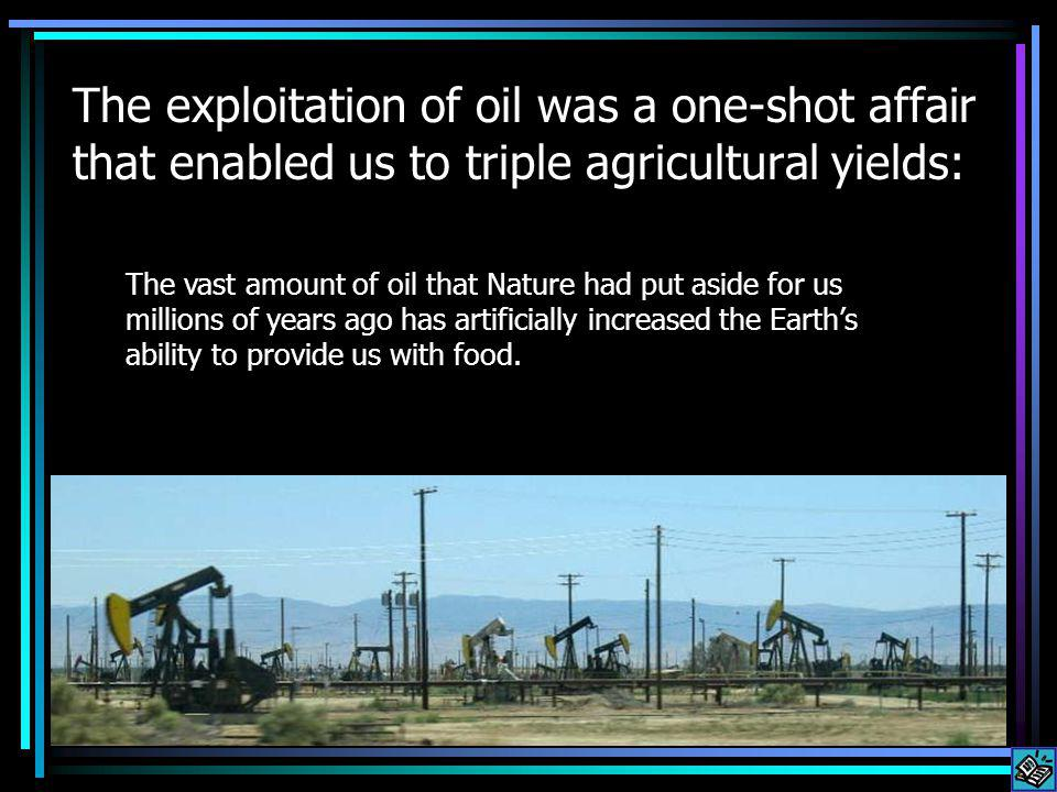 The exploitation of oil was a one-shot affair that enabled us to triple agricultural yields: The vast amount of oil that Nature had put aside for us millions of years ago has artificially increased the Earths ability to provide us with food.