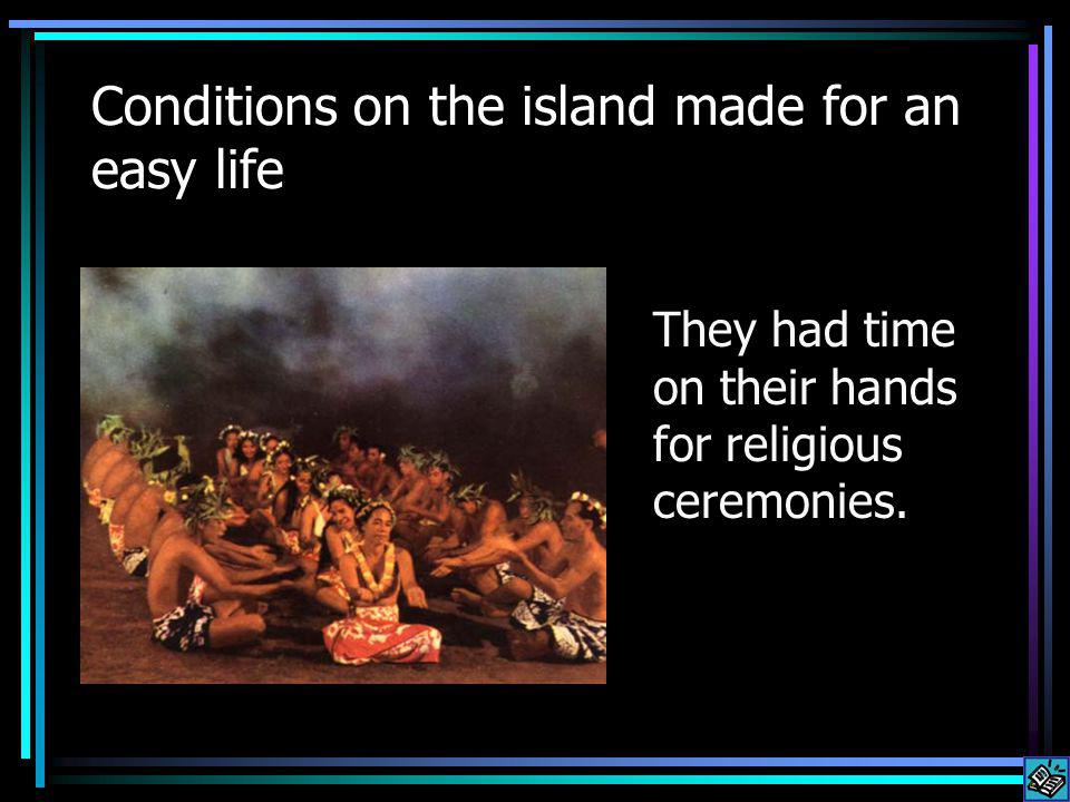 Conditions on the island made for an easy life They had time on their hands for religious ceremonies.