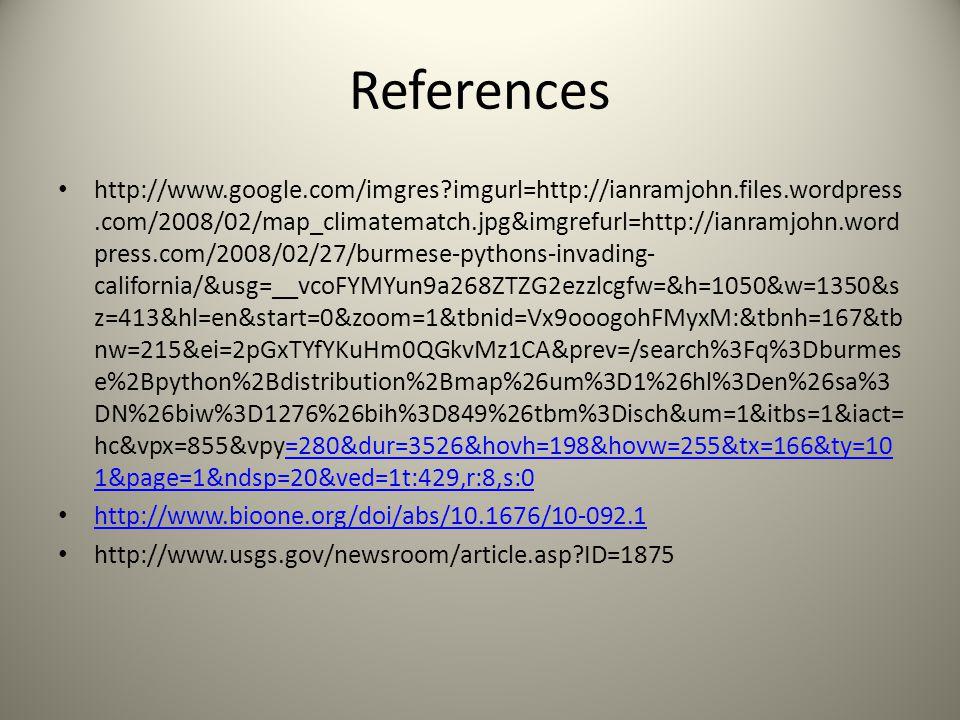 References http://www.google.com/imgres imgurl=http://ianramjohn.files.wordpress.com/2008/02/map_climatematch.jpg&imgrefurl=http://ianramjohn.word press.com/2008/02/27/burmese-pythons-invading- california/&usg=__vcoFYMYun9a268ZTZG2ezzlcgfw=&h=1050&w=1350&s z=413&hl=en&start=0&zoom=1&tbnid=Vx9ooogohFMyxM:&tbnh=167&tb nw=215&ei=2pGxTYfYKuHm0QGkvMz1CA&prev=/search%3Fq%3Dburmes e%2Bpython%2Bdistribution%2Bmap%26um%3D1%26hl%3Den%26sa%3 DN%26biw%3D1276%26bih%3D849%26tbm%3Disch&um=1&itbs=1&iact= hc&vpx=855&vpy=280&dur=3526&hovh=198&hovw=255&tx=166&ty=10 1&page=1&ndsp=20&ved=1t:429,r:8,s:0=280&dur=3526&hovh=198&hovw=255&tx=166&ty=10 1&page=1&ndsp=20&ved=1t:429,r:8,s:0 http://www.bioone.org/doi/abs/10.1676/10-092.1 http://www.usgs.gov/newsroom/article.asp ID=1875