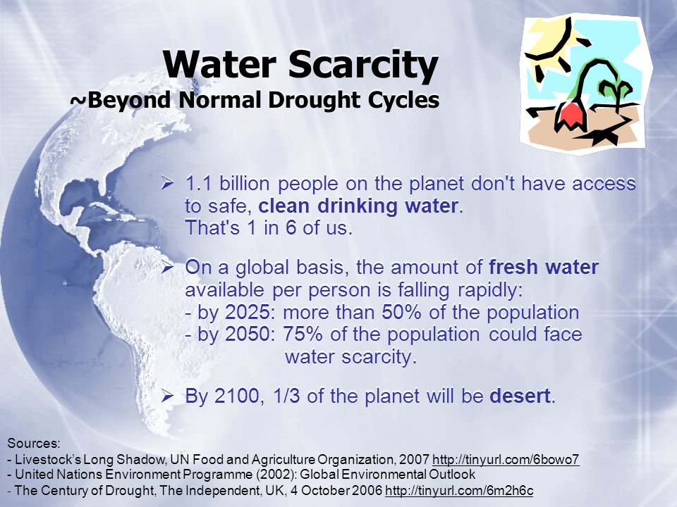 Water Scarcity ~Beyond Normal Drought Cycles 1.1 billion people on the planet don t have access to safe, clean drinking water.