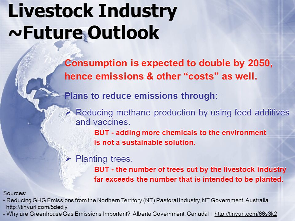 Livestock Industry ~Future Outlook Consumption is expected to double by 2050, hence emissions & other costs as well. Plans to reduce emissions through