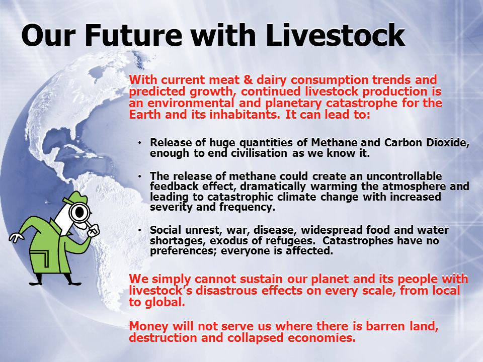 Our Future with Livestock With current meat & dairy consumption trends and predicted growth, continued livestock production is an environmental and planetary catastrophe for the Earth and its inhabitants.