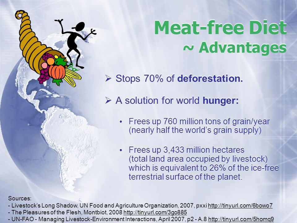 Meat-free Diet ~ Advantages Stops 70% of deforestation. A solution for world hunger: Frees up 760 million tons of grain/year (nearly half the worlds g