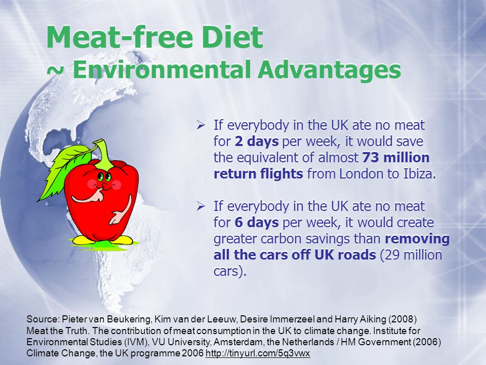 Meat-free Diet ~ Environmental Advantages If everybody in the UK ate no meat for 2 days per week, it would save the equivalent of almost 73 million re