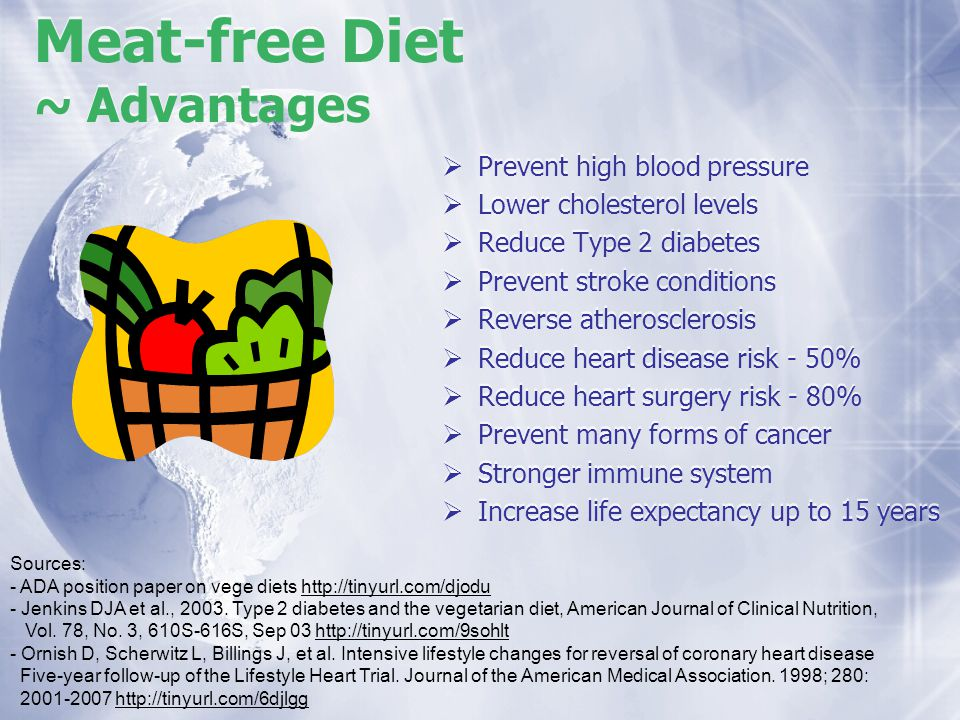 Meat-free Diet ~ Advantages Prevent high blood pressure Lower cholesterol levels Reduce Type 2 diabetes Prevent stroke conditions Reverse atherosclero
