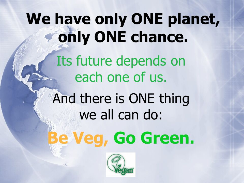 Its future depends on each one of us. And there is ONE thing we all can do: Be Veg, Go Green. We have only ONE planet, only ONE chance.