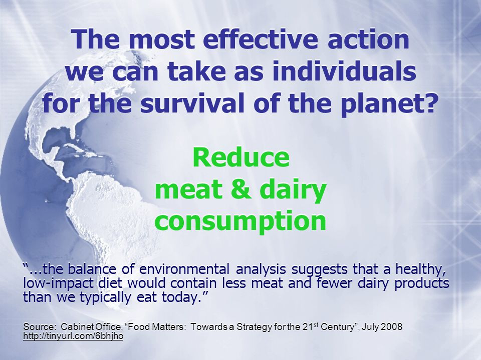 The most effective action we can take as individuals for the survival of the planet? Reduce meat & dairy consumption Reduce meat & dairy consumption..