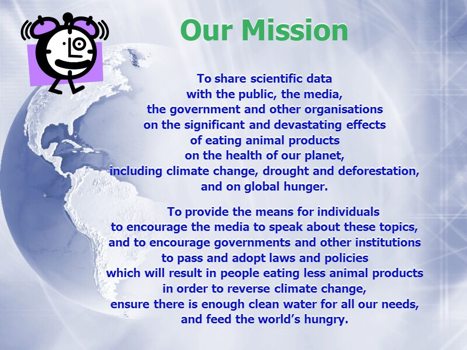 Our Mission To share scientific data with the public, the media, the government and other organisations on the significant and devastating effects of eating animal products on the health of our planet, including climate change, drought and deforestation, and on global hunger.