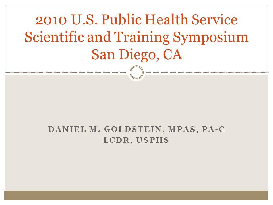 DANIEL M. GOLDSTEIN, MPAS, PA-C LCDR, USPHS 2010 U.S. Public Health Service Scientific and Training Symposium San Diego, CA