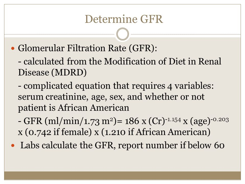 Determine GFR Glomerular Filtration Rate (GFR): - calculated from the Modification of Diet in Renal Disease (MDRD) - complicated equation that requires 4 variables: serum creatinine, age, sex, and whether or not patient is African American - GFR (ml/min/1.73 m 2 )= 186 x (Cr) -1.154 x (age) -0.203 x (0.742 if female) x (1.210 if African American) Labs calculate the GFR, report number if below 60