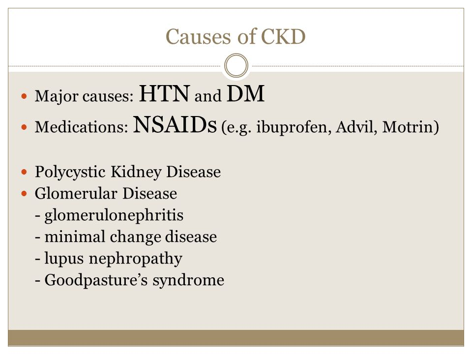 Causes of CKD Major causes: HTN and DM Medications: NSAIDs (e.g.