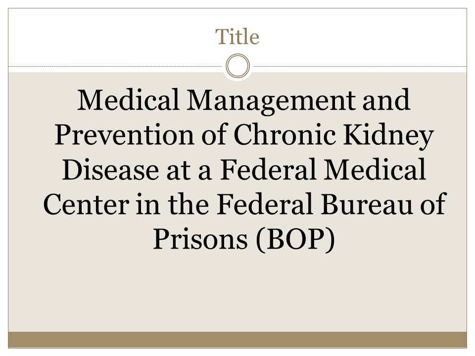 Title Medical Management and Prevention of Chronic Kidney Disease at a Federal Medical Center in the Federal Bureau of Prisons (BOP)