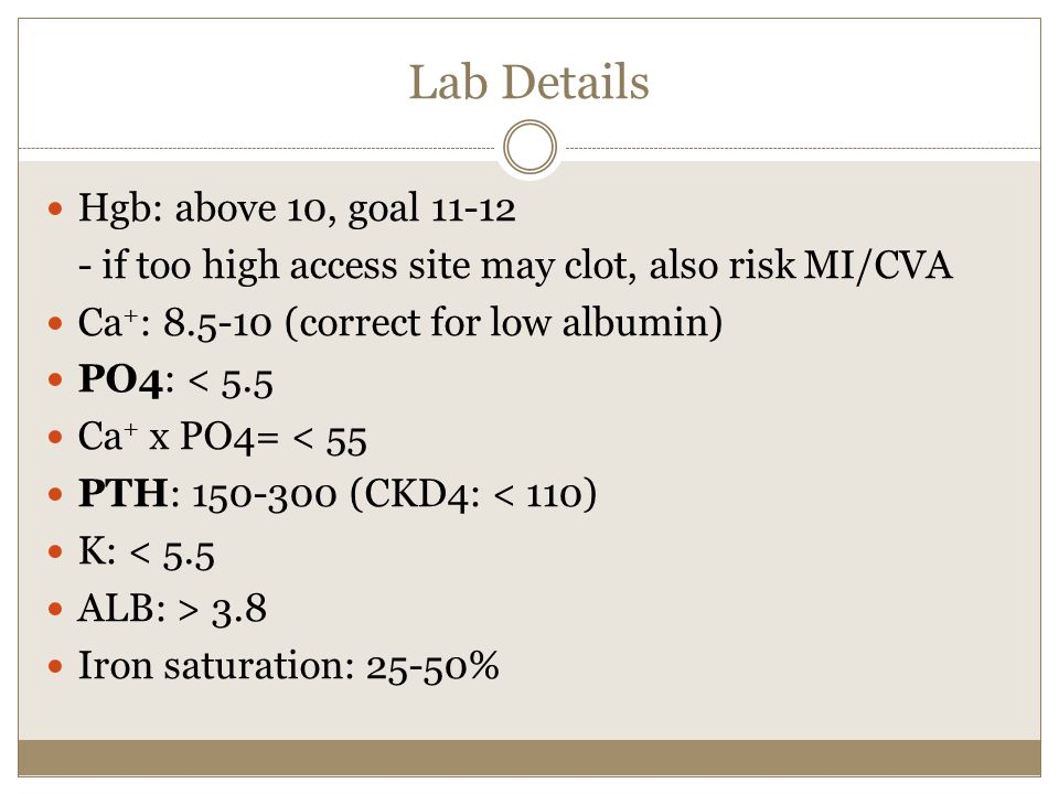 Lab Details Hgb: above 10, goal 11-12 - if too high access site may clot, also risk MI/CVA Ca + : 8.5-10 (correct for low albumin) PO4: < 5.5 Ca + x PO4= < 55 PTH: 150-300 (CKD4: < 110) K: < 5.5 ALB: > 3.8 Iron saturation: 25-50%