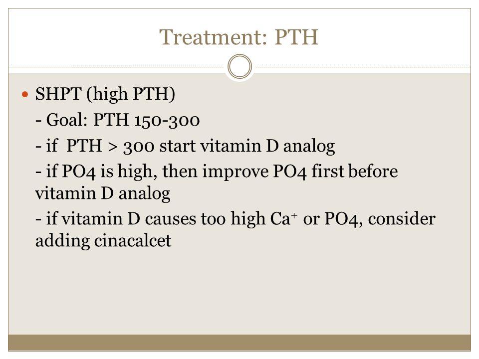 Treatment: PTH SHPT (high PTH) - Goal: PTH 150-300 - if PTH > 300 start vitamin D analog - if PO4 is high, then improve PO4 first before vitamin D ana