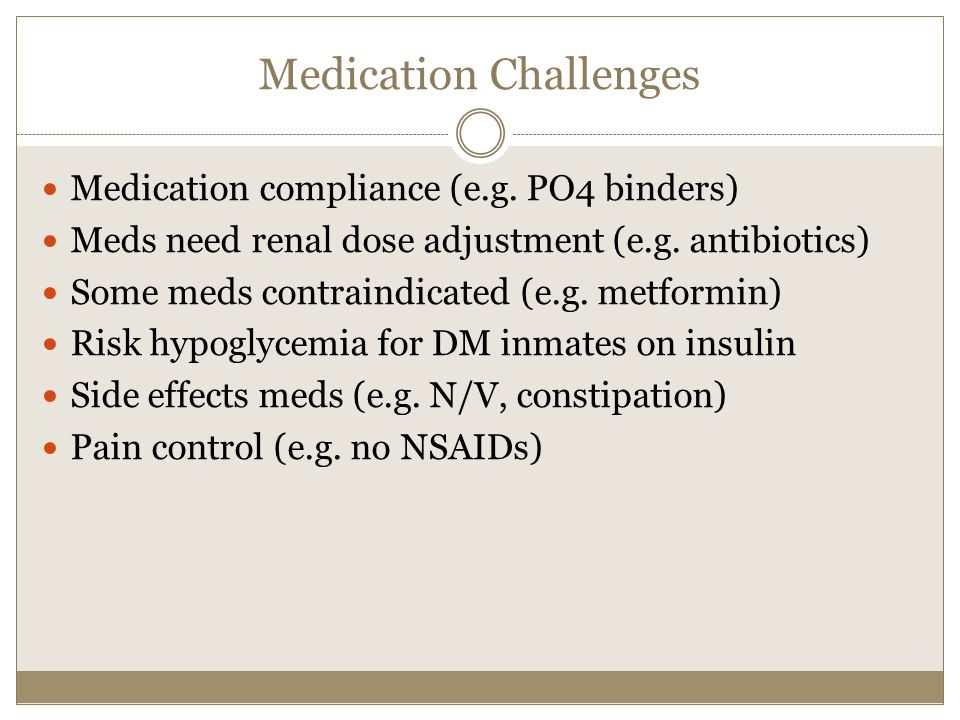 Medication Challenges Medication compliance (e.g. PO4 binders) Meds need renal dose adjustment (e.g. antibiotics) Some meds contraindicated (e.g. metf