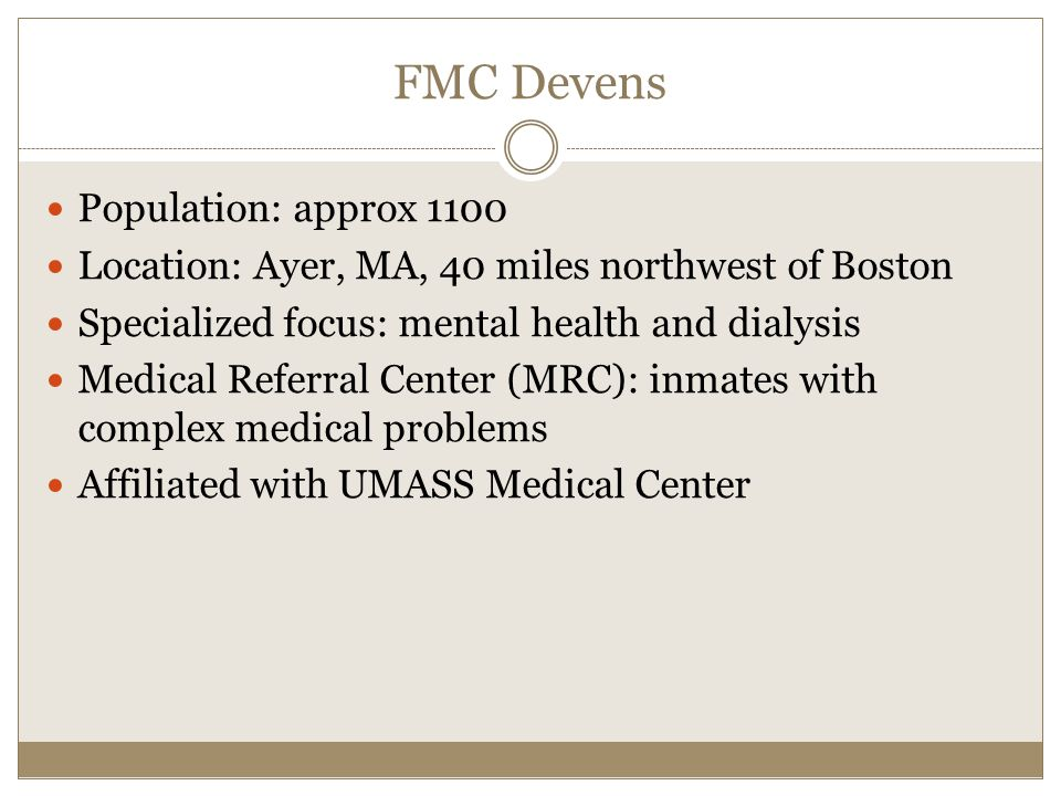 FMC Devens Population: approx 1100 Location: Ayer, MA, 40 miles northwest of Boston Specialized focus: mental health and dialysis Medical Referral Center (MRC): inmates with complex medical problems Affiliated with UMASS Medical Center