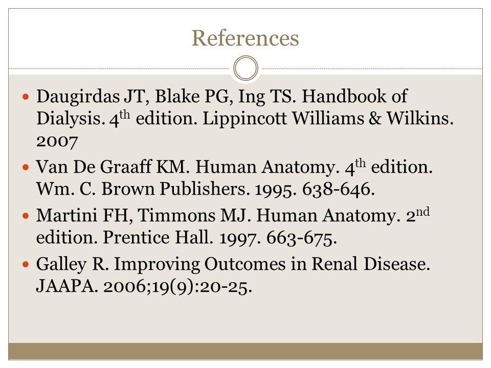 References Daugirdas JT, Blake PG, Ing TS. Handbook of Dialysis. 4 th edition. Lippincott Williams & Wilkins. 2007 Van De Graaff KM. Human Anatomy. 4