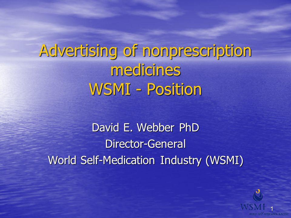 1 Advertising of nonprescription medicines WSMI - Position David E. Webber PhD Director-General World Self-Medication Industry (WSMI)