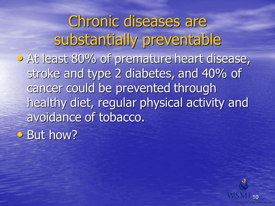 10 Chronic diseases are substantially preventable At least 80% of premature heart disease, stroke and type 2 diabetes, and 40% of cancer could be prev