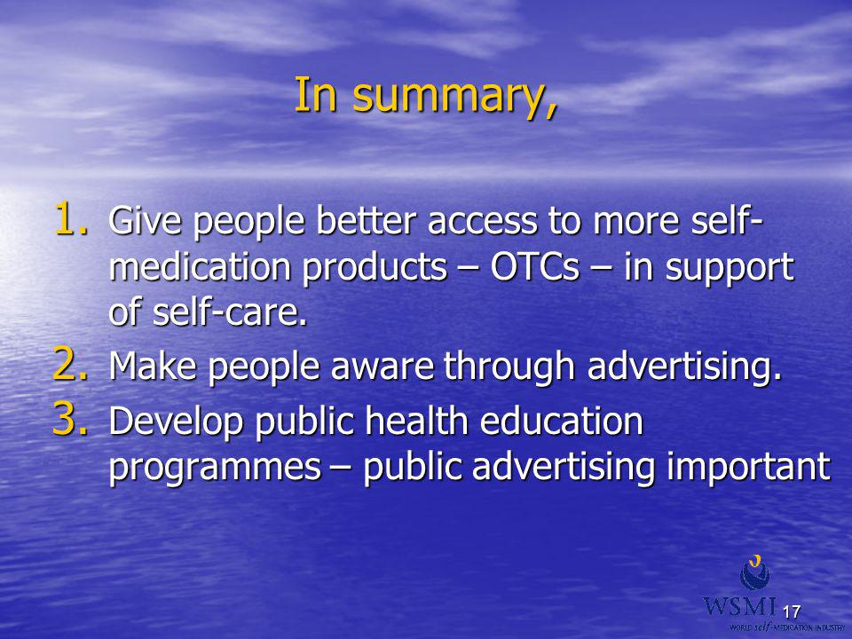 17 In summary, 1. Give people better access to more self- medication products – OTCs – in support of self-care. 2. Make people aware through advertisi