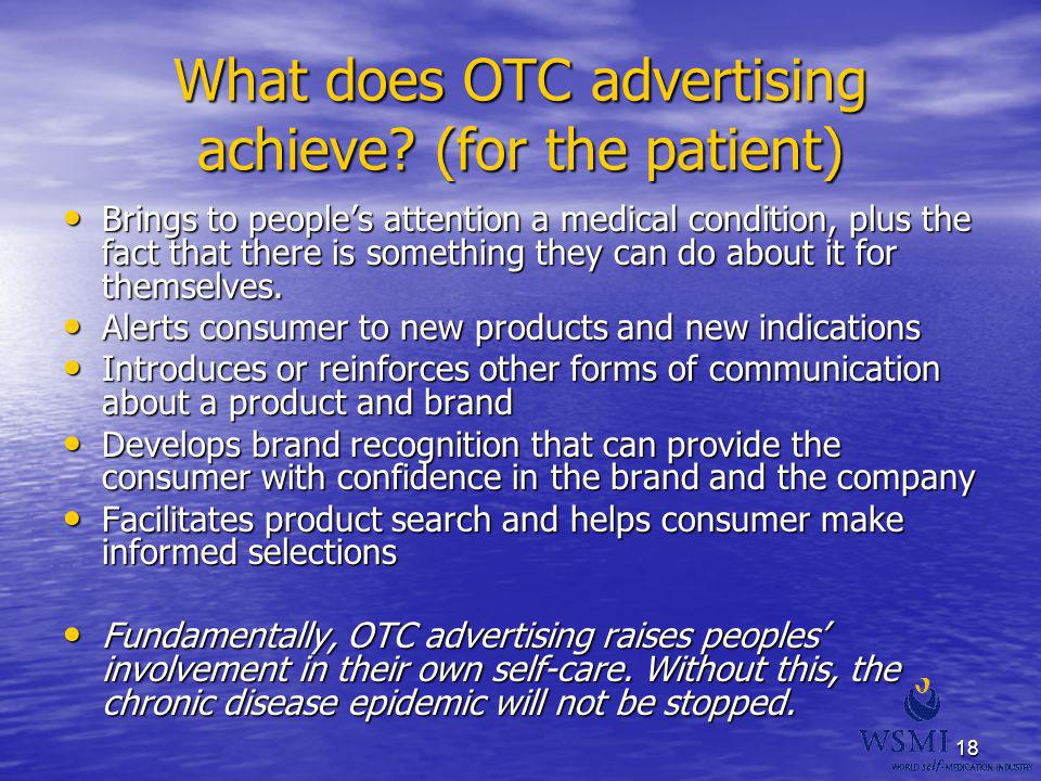 18 What does OTC advertising achieve? (for the patient) Brings to peoples attention a medical condition, plus the fact that there is something they ca